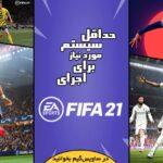 حداقل سیستم مورد نیاز برای اجرای بازی FIFA 21 به علاوهی آموزش